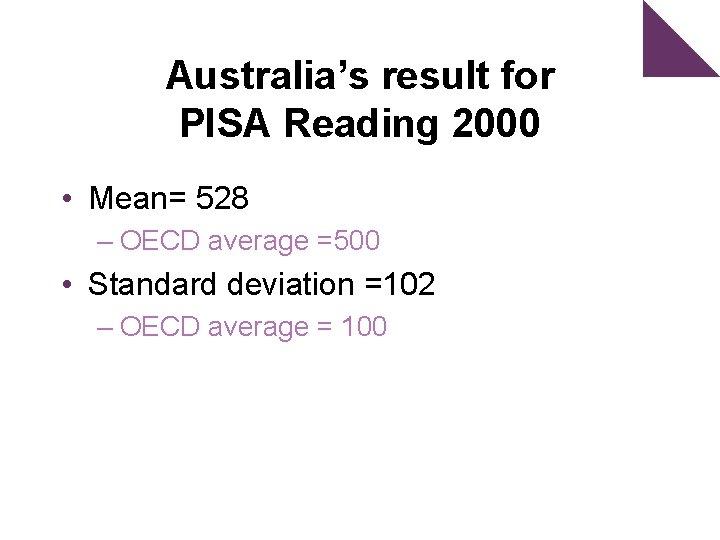 Australia's result for PISA Reading 2000 • Mean= 528 – OECD average =500 •