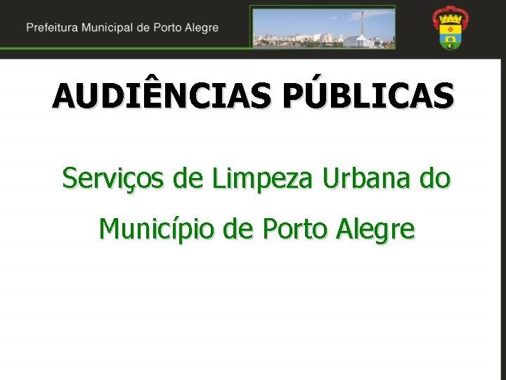 AUDIÊNCIAS PÚBLICAS Serviços de Limpeza Urbana do Município de Porto Alegre