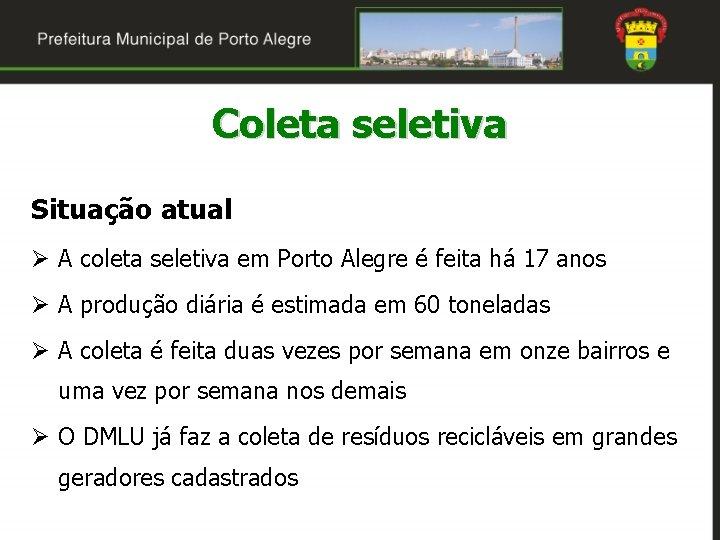 Coleta seletiva Situação atual Ø A coleta seletiva em Porto Alegre é feita há