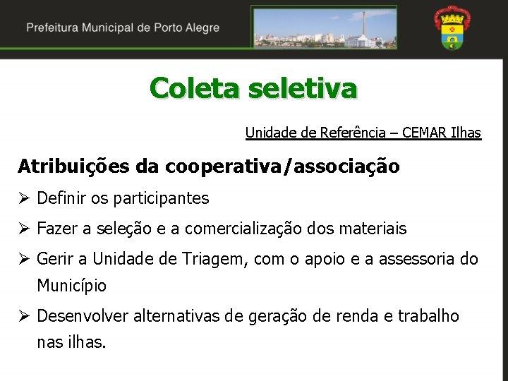 Coleta seletiva Unidade de Referência – CEMAR Ilhas Atribuições da cooperativa/associação Ø Definir os