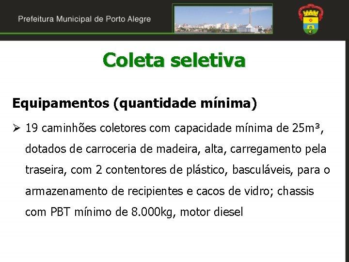 Coleta seletiva Equipamentos (quantidade mínima) Ø 19 caminhões coletores com capacidade mínima de 25