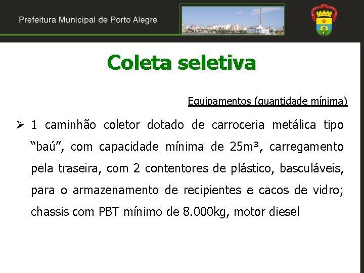 Coleta seletiva Equipamentos (quantidade mínima) Ø 1 caminhão coletor dotado de carroceria metálica tipo