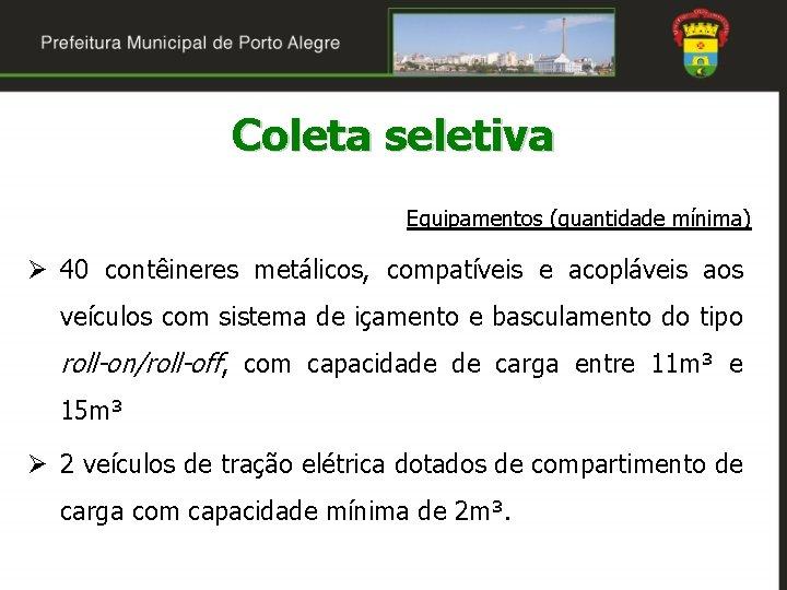 Coleta seletiva Equipamentos (quantidade mínima) Ø 40 contêineres metálicos, compatíveis e acopláveis aos veículos