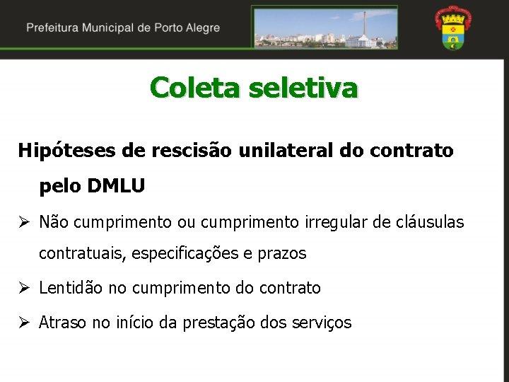 Coleta seletiva Hipóteses de rescisão unilateral do contrato pelo DMLU Ø Não cumprimento ou