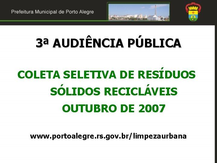 3ª AUDIÊNCIA PÚBLICA COLETA SELETIVA DE RESÍDUOS SÓLIDOS RECICLÁVEIS OUTUBRO DE 2007 www. portoalegre.