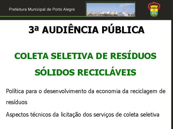 3ª AUDIÊNCIA PÚBLICA COLETA SELETIVA DE RESÍDUOS SÓLIDOS RECICLÁVEIS Política para o desenvolvimento da