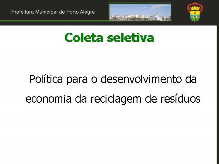 Coleta seletiva Política para o desenvolvimento da economia da reciclagem de resíduos