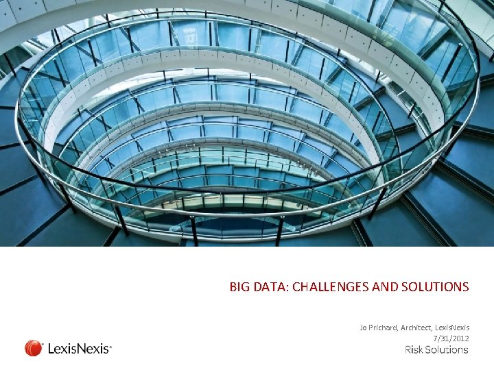 BIG DATA: CHALLENGES AND SOLUTIONS Jo Prichard, Architect, Lexis. Nexis 7/31/2012