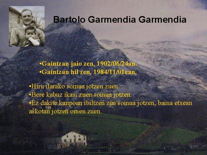 Bartolo Garmendia • Gaintzan jaio zen, 1902/06/24 an. • Gaintzan hil zen, 1984/11/01 ean.
