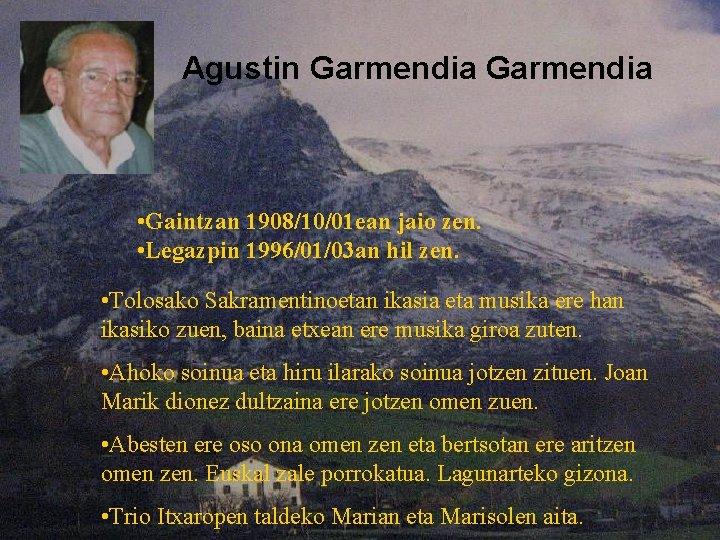Agustin Garmendia • Gaintzan 1908/10/01 ean jaio zen. • Legazpin 1996/01/03 an hil zen.