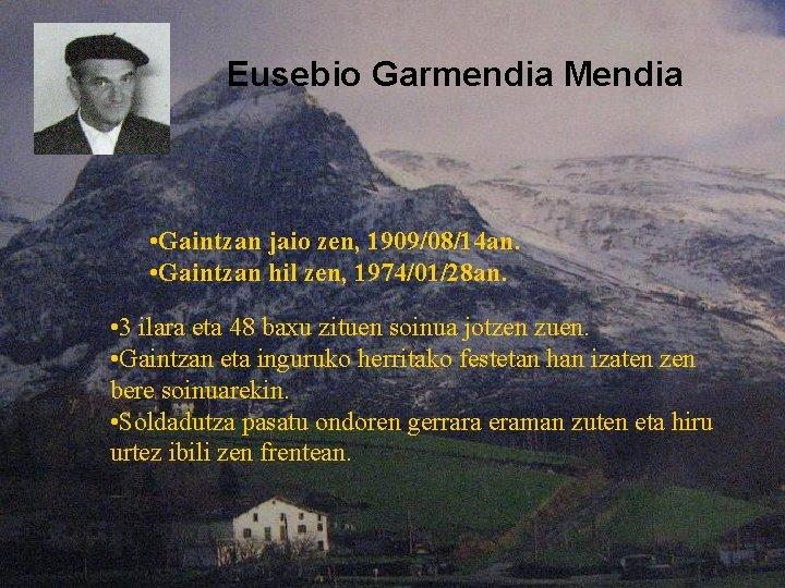 Eusebio Garmendia Mendia • Gaintzan jaio zen, 1909/08/14 an. • Gaintzan hil zen, 1974/01/28