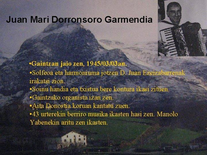 Juan Mari Dorronsoro Garmendia • Gaintzan jaio zen, 1945/03/03 an. • Solfeoa eta harmoniuma