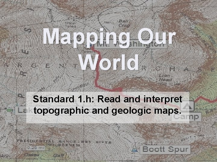 Mapping Our World Standard 1. h: Read and interpret topographic and geologic maps.