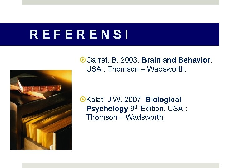 REFERENSI Garret, B. 2003. Brain and Behavior. USA : Thomson – Wadsworth. Kalat. J.