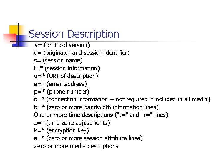 Session Description v= (protocol version) o= (originator and session identifier) s= (session name) i=*
