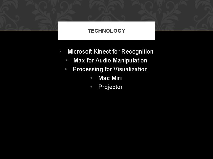 TECHNOLOGY • Microsoft Kinect for Recognition • Max for Audio Manipulation • Processing for