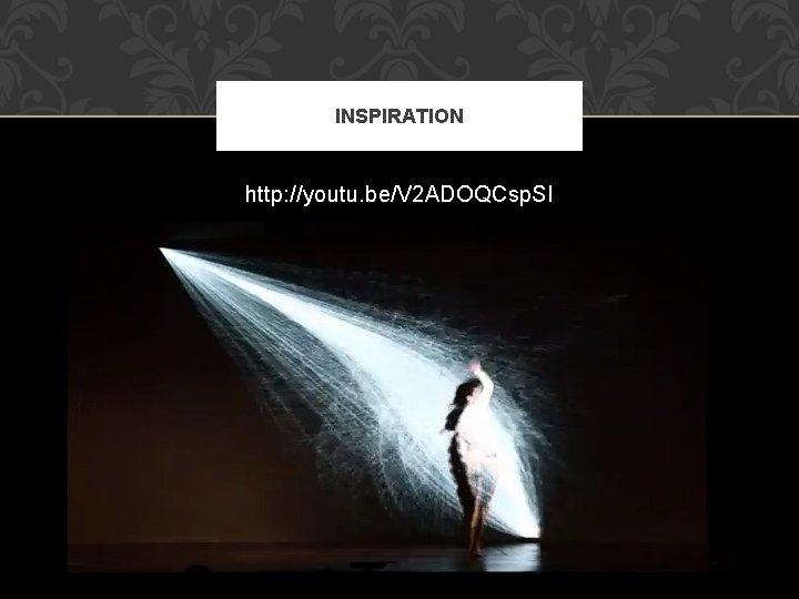 INSPIRATION http: //youtu. be/V 2 ADOQCsp. SI