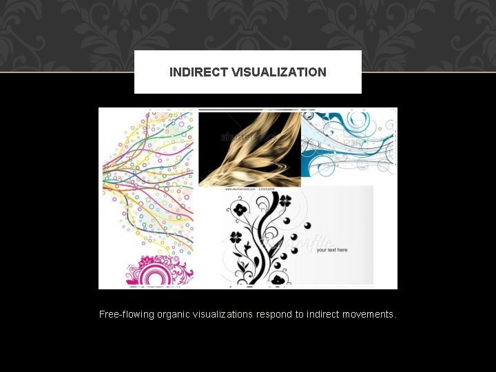 INDIRECT VISUALIZATION Free-flowing organic visualizations respond to indirect movements.