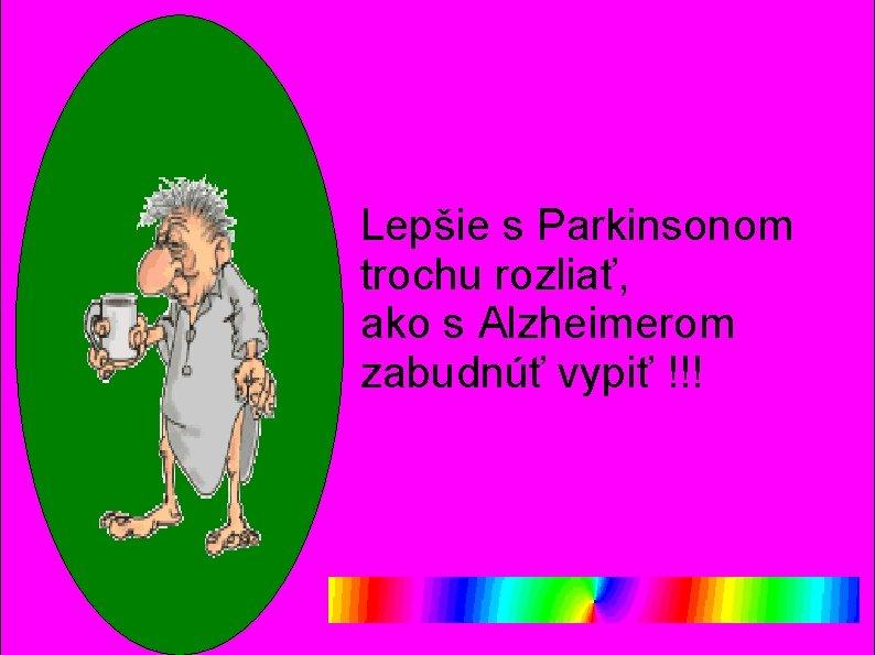 Lepšie s Parkinsonom trochu rozliať, ako s Alzheimerom zabudnúť vypiť !!!