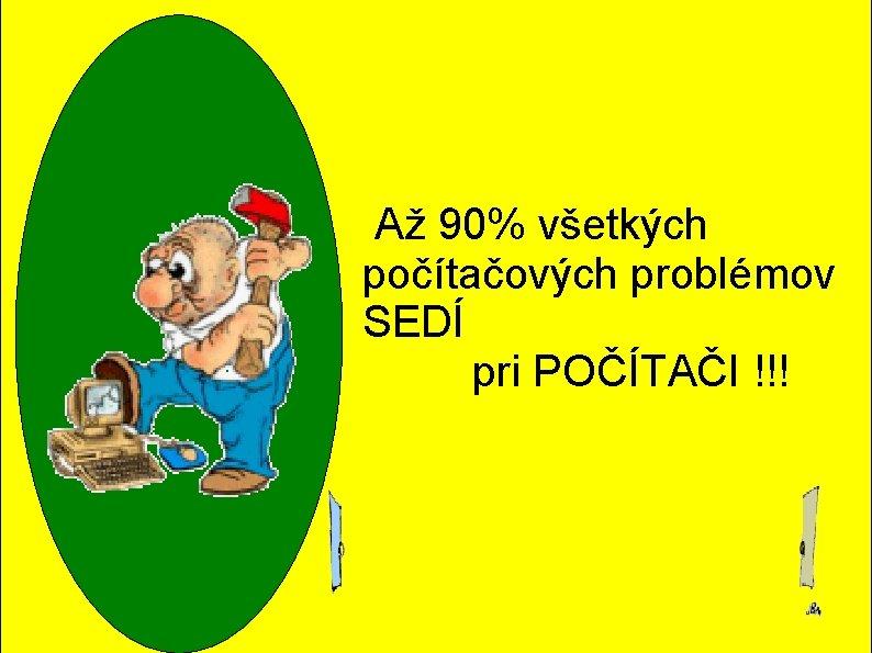 Až 90% všetkých počítačových problémov SEDÍ pri POČÍTAČI !!!