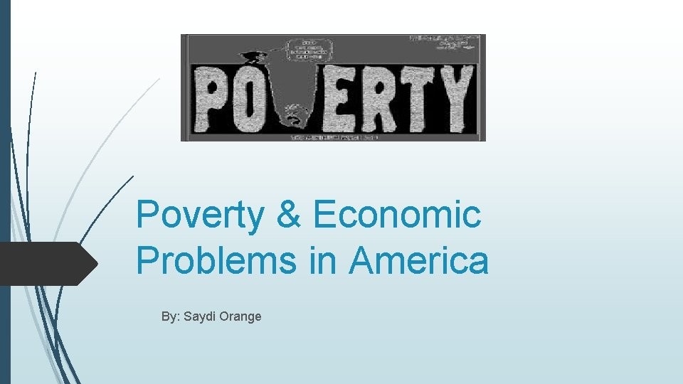 Poverty & Economic Problems in America By: Saydi Orange