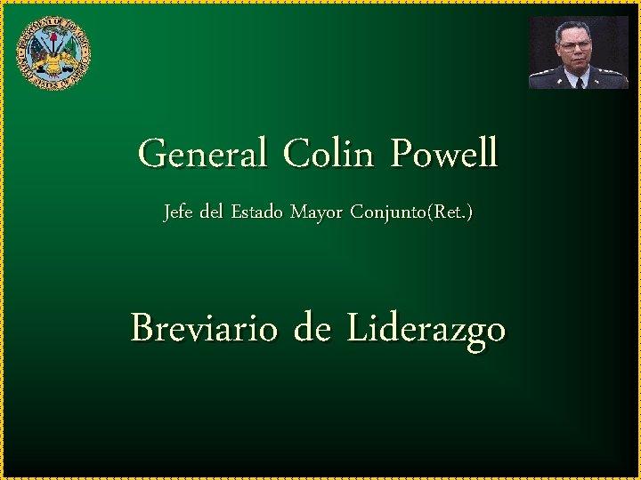 General Colin Powell Jefe del Estado Mayor Conjunto(Ret. ) Breviario de Liderazgo