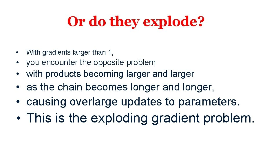 Or do they explode? • With gradients larger than 1, • you encounter the