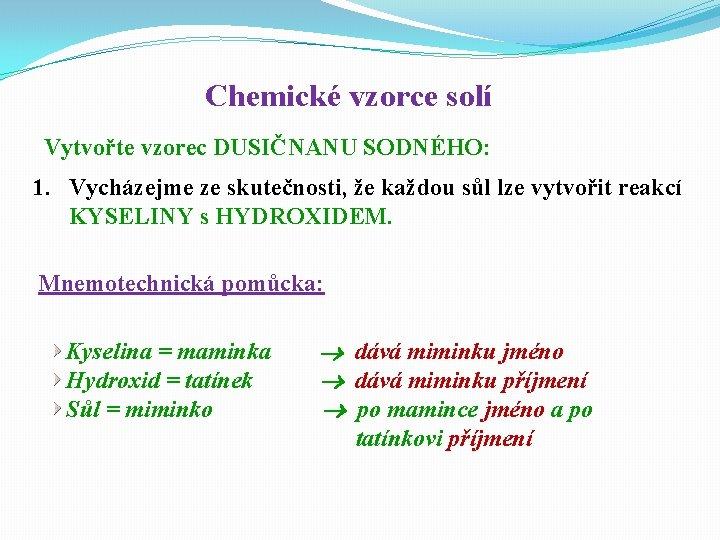 Chemické vzorce solí Vytvořte vzorec DUSIČNANU SODNÉHO: 1. Vycházejme ze skutečnosti, že každou sůl