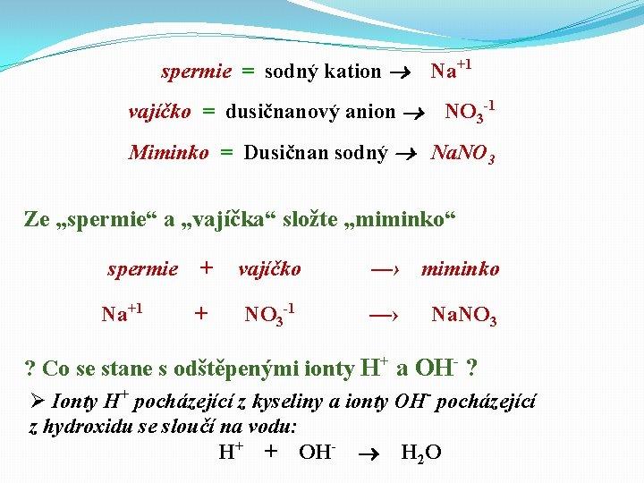 spermie = sodný kation Na+1 vajíčko = dusičnanový anion NO 3 -1 Miminko =