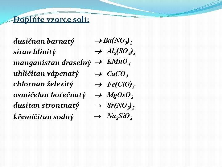 Doplňte vzorce solí: dusičnan barnatý síran hlinitý manganistan draselný uhličitan vápenatý chlornan železitý osmičelan