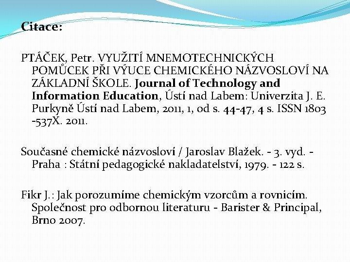 Citace: PTÁČEK, Petr. VYUŽITÍ MNEMOTECHNICKÝCH POMŮCEK PŘI VÝUCE CHEMICKÉHO NÁZVOSLOVÍ NA ZÁKLADNÍ ŠKOLE. Journal