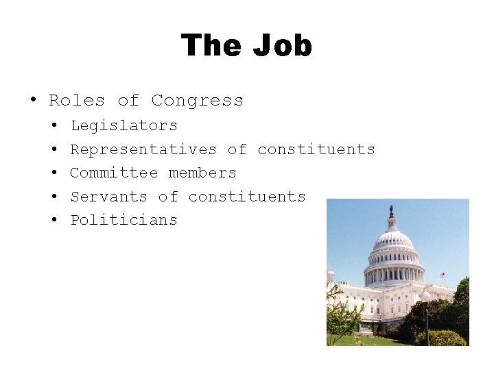 The Job • Roles of Congress • • • Legislators Representatives of constituents Committee