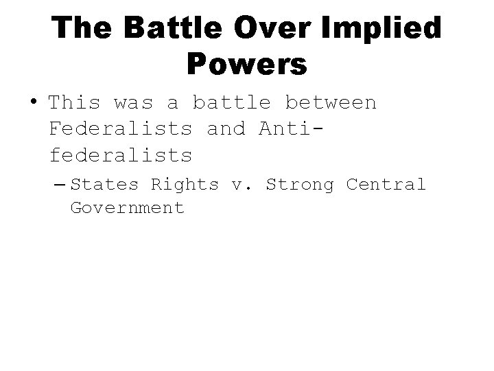 The Battle Over Implied Powers • This was a battle between Federalists and Antifederalists