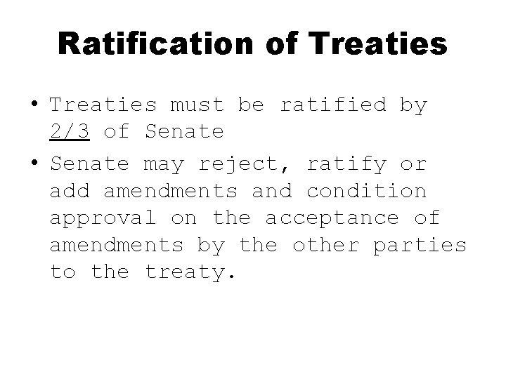 Ratification of Treaties • Treaties must be ratified by 2/3 of Senate • Senate