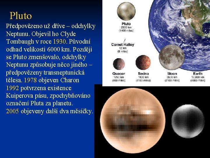 Pluto Předpovězeno už dříve – odchylky Neptunu. Objevil ho Clyde Tombaugh v roce 1930.