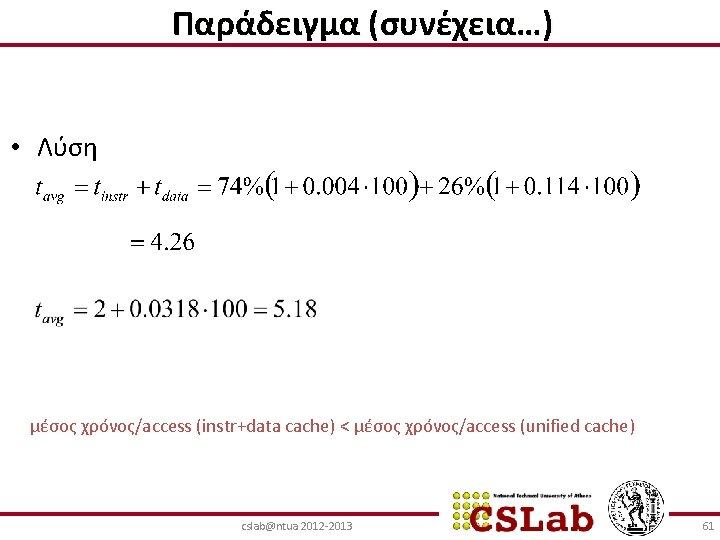 Παράδειγμα (συνέχεια…) • Λύση μέσος χρόνος/access (instr+data cache) < μέσος χρόνος/access (unified cache) cslab@ntua