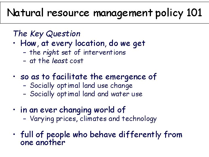 Natural resource management policy 101 The Key Question • How, at every location, do