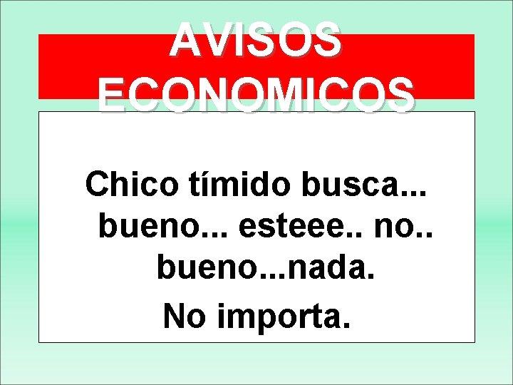 AVISOS ECONOMICOS Chico tímido busca. . . bueno. . . esteee. . no. .