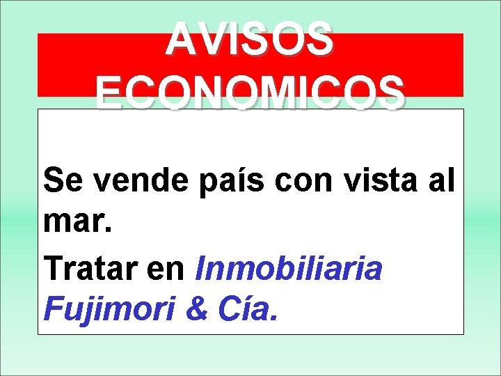 AVISOS ECONOMICOS Se vende país con vista al mar. Tratar en Inmobiliaria Fujimori &