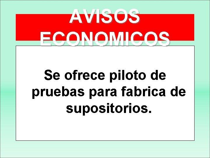 AVISOS ECONOMICOS Se ofrece piloto de pruebas para fabrica de supositorios.