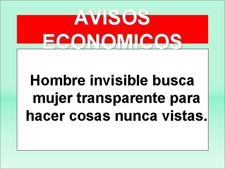 AVISOS ECONOMICOS Hombre invisible busca mujer transparente para hacer cosas nunca vistas.