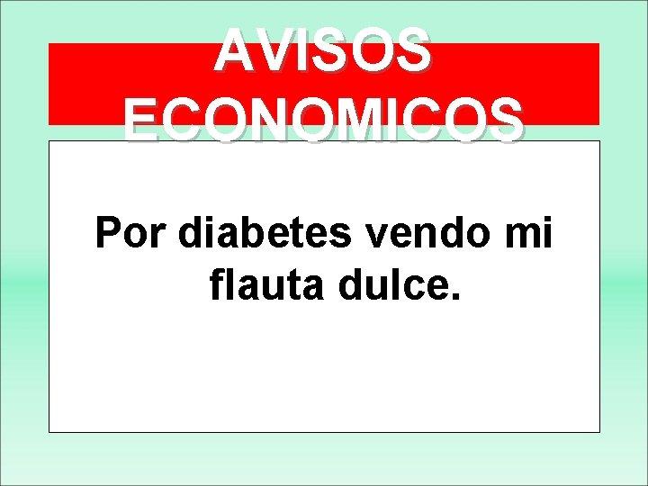 AVISOS ECONOMICOS Por diabetes vendo mi flauta dulce.