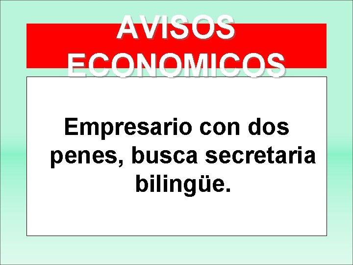 AVISOS ECONOMICOS Empresario con dos penes, busca secretaria bilingüe.