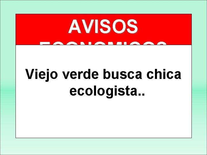 AVISOS ECONOMICOS Viejo verde busca chica ecologista. .