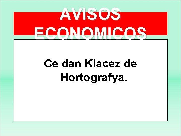 AVISOS ECONOMICOS Ce dan Klacez de Hortografya.