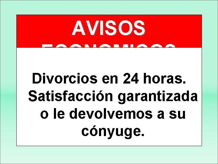 AVISOS ECONOMICOS Divorcios en 24 horas. Satisfacción garantizada o le devolvemos a su cónyuge.