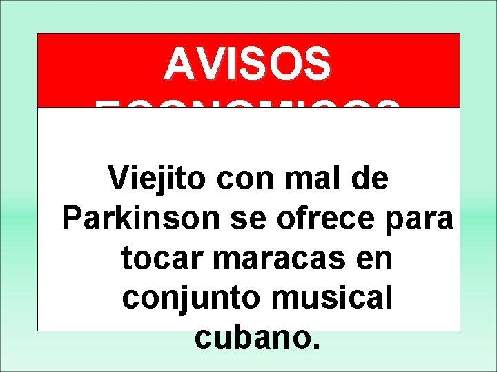 AVISOS ECONOMICOS Viejito con mal de Parkinson se ofrece para tocar maracas en conjunto
