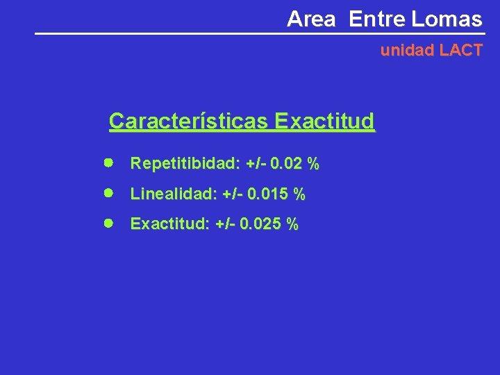 Area Entre Lomas unidad LACT Características Exactitud Repetitibidad: +/- 0. 02 % Linealidad: +/-