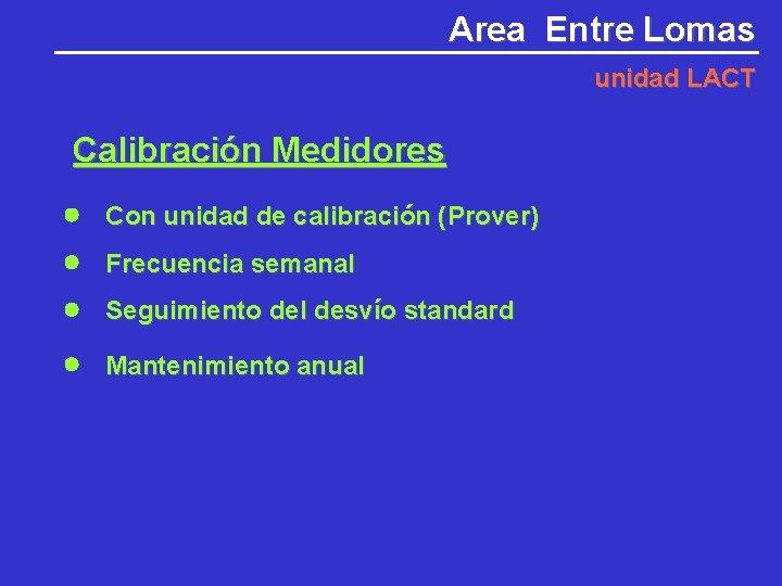 Area Entre Lomas unidad LACT Calibración Medidores Con unidad de calibración (Prover) Frecuencia semanal