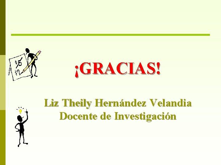 ¡GRACIAS! Liz Theily Hernández Velandia Docente de Investigación
